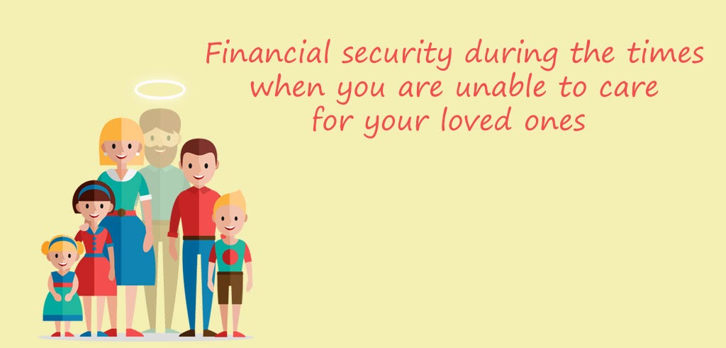 Financial security during the times when you are unable to care for your loved ones